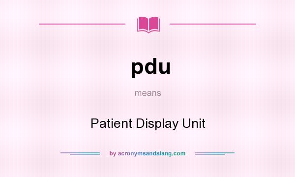 What does pdu mean? It stands for Patient Display Unit