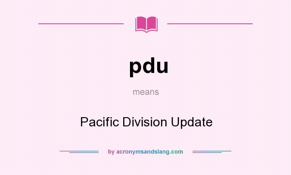 What does pdu mean? It stands for Pacific Division Update