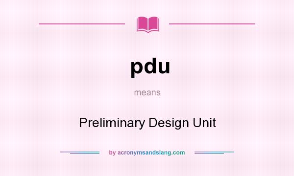 What does pdu mean? It stands for Preliminary Design Unit