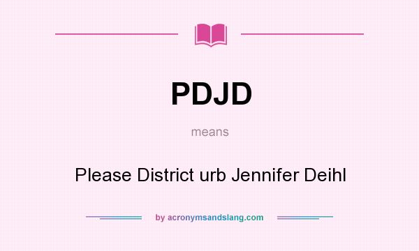 What does PDJD mean? It stands for Please District urb Jennifer Deihl