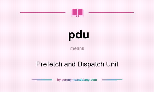 What does pdu mean? It stands for Prefetch and Dispatch Unit
