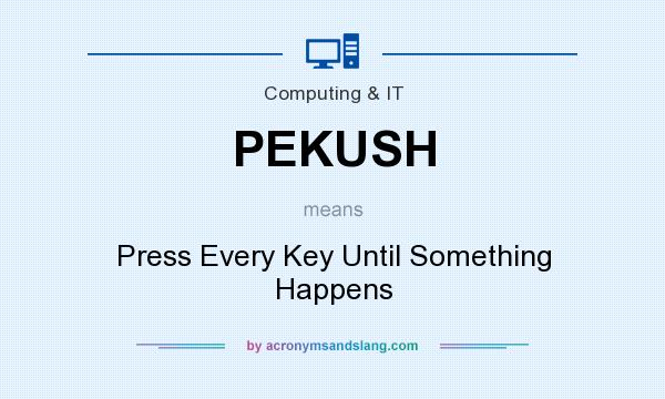 What does PEKUSH mean? It stands for Press Every Key Until Something Happens