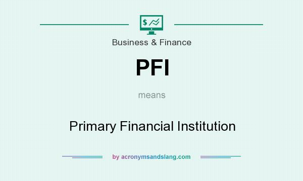 What does PFI mean? It stands for Primary Financial Institution