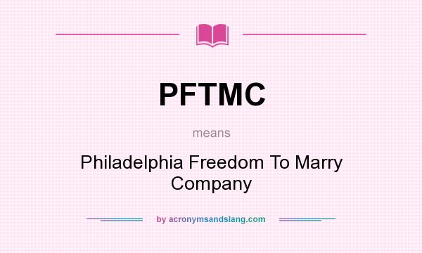 What does PFTMC mean? It stands for Philadelphia Freedom To Marry Company