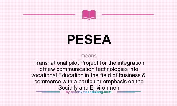 What does PESEA mean? It stands for Transnational pilot Project for the integration ofnew communication technologies into vocational Education in the field of business & commerce with a particular emphasis on the Socially and Environmen