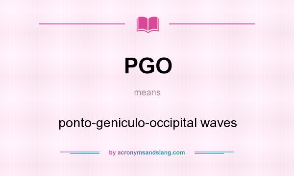 What does PGO mean? It stands for ponto-geniculo-occipital waves