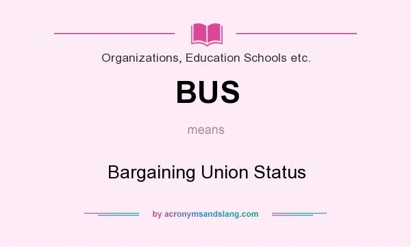 What does BUS mean? It stands for Bargaining Union Status