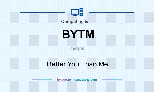 What does BYTM mean? It stands for Better You Than Me