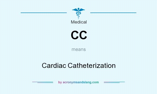 What does CC mean? It stands for Cardiac Catheterization