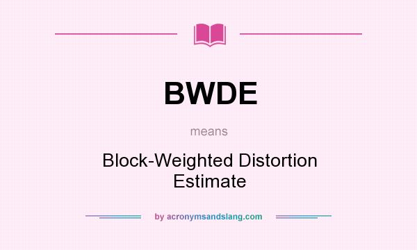 What does BWDE mean? It stands for Block-Weighted Distortion Estimate