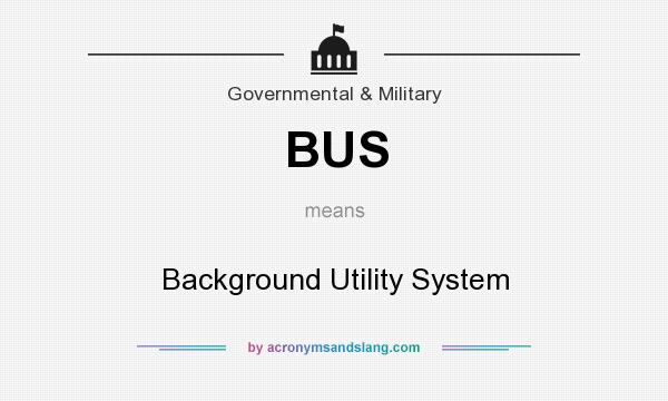 What does BUS mean? It stands for Background Utility System