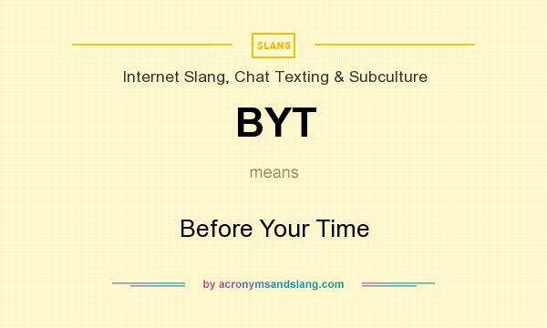 What does BYT mean? It stands for Before Your Time