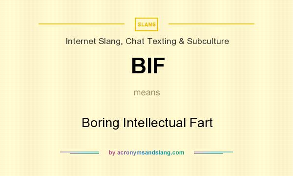 What does BIF mean? It stands for Boring Intellectual Fart