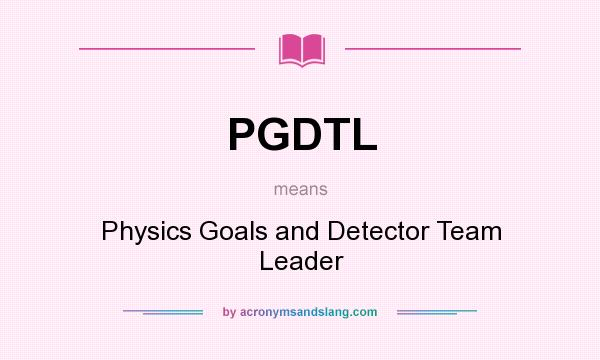 What does PGDTL mean? It stands for Physics Goals and Detector Team Leader