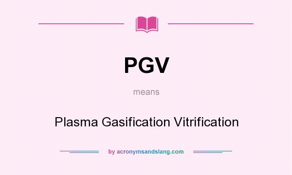 What does PGV mean? It stands for Plasma Gasification Vitrification