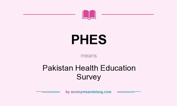 What does PHES mean? It stands for Pakistan Health Education Survey