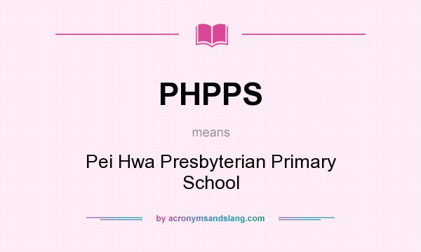 What does PHPPS mean? It stands for Pei Hwa Presbyterian Primary School