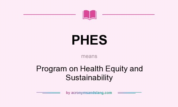 What does PHES mean? It stands for Program on Health Equity and Sustainability