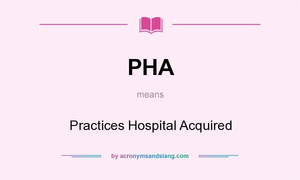 What does PHA mean? It stands for Practices Hospital Acquired