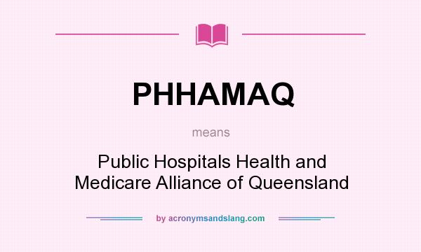 What does PHHAMAQ mean? It stands for Public Hospitals Health and Medicare Alliance of Queensland