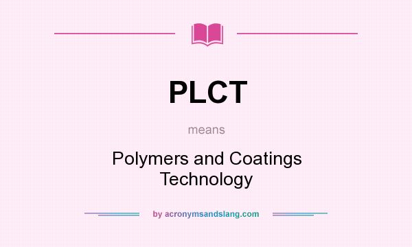 What does PLCT mean? It stands for Polymers and Coatings Technology
