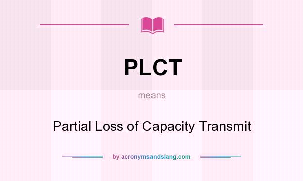 What does PLCT mean? It stands for Partial Loss of Capacity Transmit