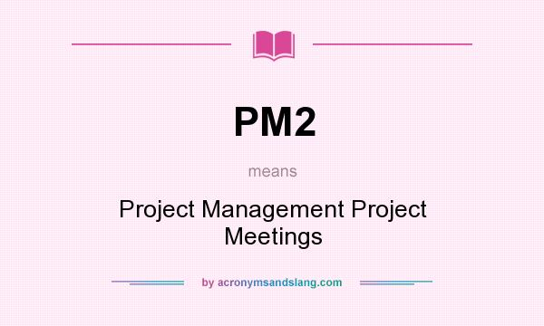 What does PM2 mean? It stands for Project Management Project Meetings