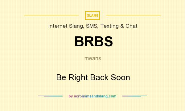 What does BRBS mean? It stands for Be Right Back Soon
