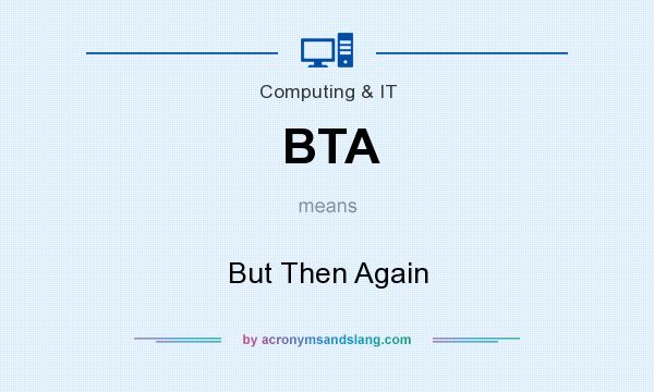 What does BTA mean? It stands for But Then Again