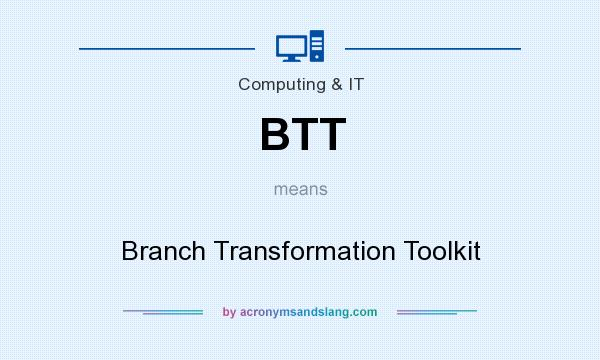 What does BTT mean? It stands for Branch Transformation Toolkit