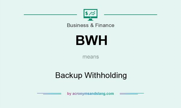 What does BWH mean? It stands for Backup Withholding