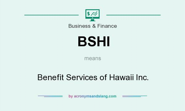 What does BSHI mean? It stands for Benefit Services of Hawaii Inc.
