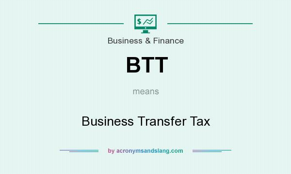 What does BTT mean? It stands for Business Transfer Tax