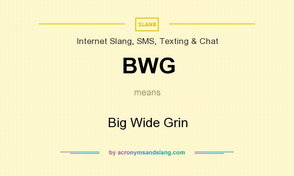 What does BWG mean? It stands for Big Wide Grin