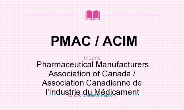 What does PMAC / ACIM mean? It stands for Pharmaceutical Manufacturers Association of Canada / Association Canadienne de l`Industrie du Médicament