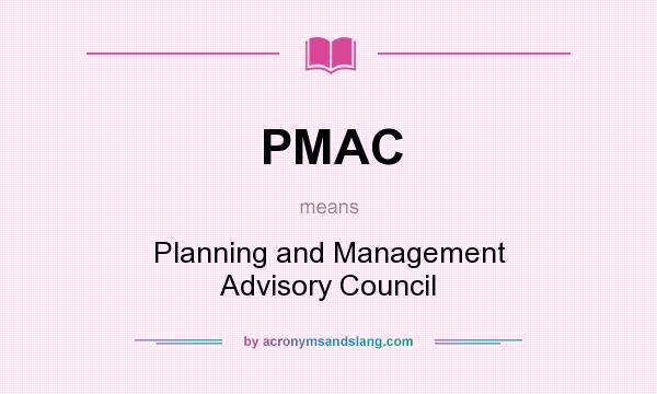 What does PMAC mean? It stands for Planning and Management Advisory Council