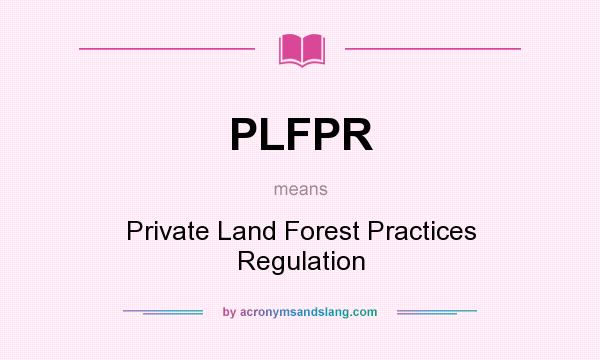 What does PLFPR mean? It stands for Private Land Forest Practices Regulation
