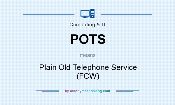 What does POTS mean? It stands for Plain Old Telephone Service (FCW)