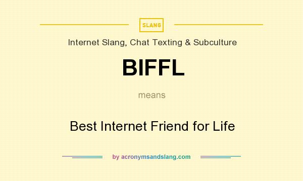 What does BIFFL mean? It stands for Best Internet Friend for Life