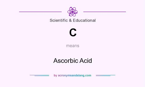 What does C mean? It stands for Ascorbic Acid
