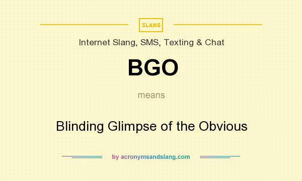 What does BGO mean? It stands for Blinding Glimpse of the Obvious