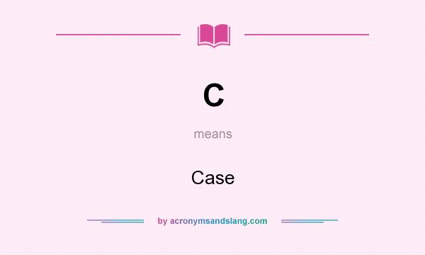 What does C mean? It stands for Case