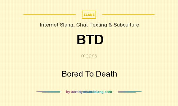 What does BTD mean? It stands for Bored To Death