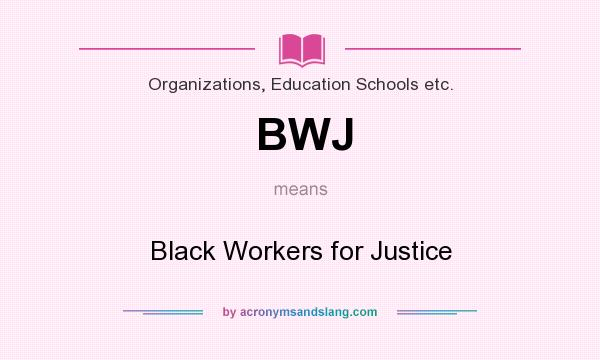 What does BWJ mean? It stands for Black Workers for Justice