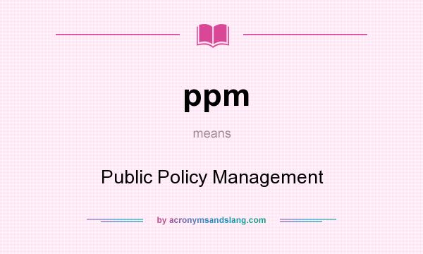 What does ppm mean? It stands for Public Policy Management