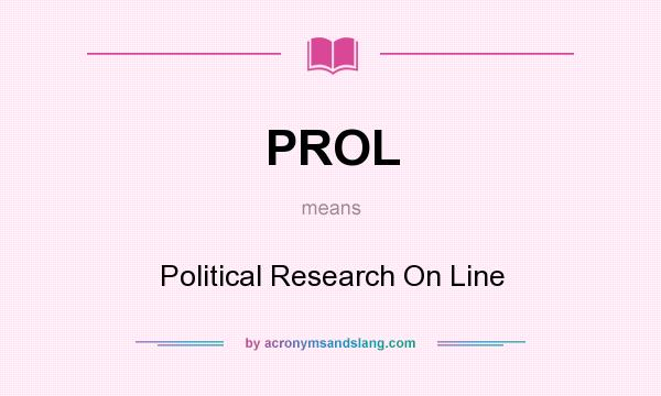 What does PROL mean? It stands for Political Research On Line