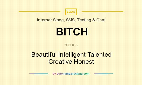 What does BITCH mean? It stands for Beautiful Intelligent Talented Creative Honest