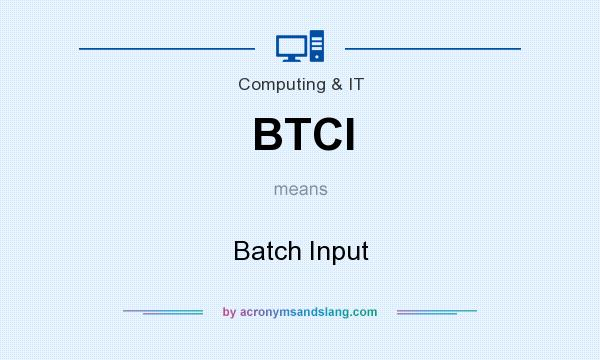 What does BTCI mean? It stands for Batch Input