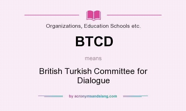 What does BTCD mean? It stands for British Turkish Committee for Dialogue