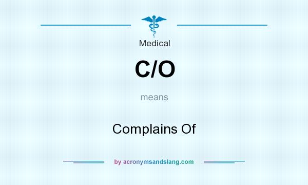 What does C/O mean? It stands for Complains Of